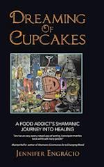 Dreaming of Cupcakes: A Food Addict's Shamanic Journey into Healing