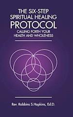 The Six-Step Spiritual Healing Protocol: Calling Forth Your Health and Wholeness