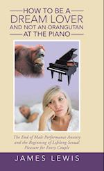 How to Be a Dream Lover and Not an Orangutan at the Piano: The End of Male Performance Anxiety and the Beginning of Lifelong Sexual Pleasure for Every