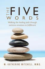 The Five Words: Walking the healing path through extreme emotions to fulfillment