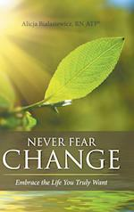 Never Fear Change: Embrace the Life You Truly Want