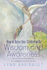 How to Raise Your Children with Wisdom and Awareness: A channeled book by Lynn Baribault
