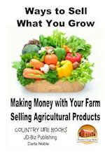 Ways to Sell What You Grow - Making Money with Your Farm Selling Agricultural Products