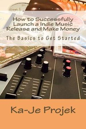 Bog, paperback How to Successfully Launch a Indie Music Release and Make Money af Ka-Je Projek