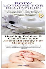 Body Lotions for Beginners & Healing Babies and Children with Aromatherapy for Beginners