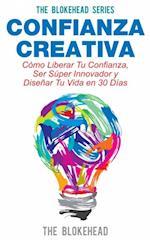 Confianza Creativa. Como Liberar Tu Confianza, Ser Super Innovador y Disenar Tu Vida en 30 Dias