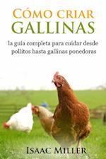 Como criar gallinas: la guia completa para cuidar desde pollitos hasta gallinas ponedoras af Isaac Miller