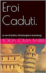 Eroi Caduti. Le vite di Galileo, Michelangelo e Gutenberg af Borja Loma Barrie