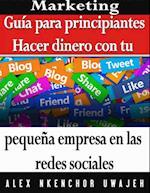 Marketing: Guia para principiantes - Hacer dinero con tu pequena empresa en las redes sociales