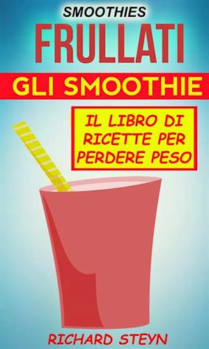 Smoothies: Frullati: Gli smoothie: Il libro di ricette per perdere peso af Richard Steyn