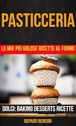 Pasticceria: Le mie piu golose ricette al forno (Dolci: Baking Desserts Ricette)