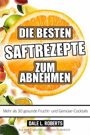 Die besten Saftrezepte zum Abnehmen - Mehr als 30 gesunde Frucht- und Gemusesafte