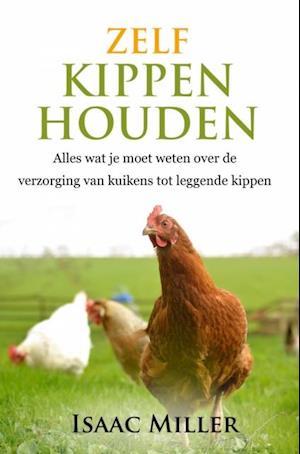 Zelf kippen houden  -  Alles wat je moet weten over de verzorging van kuikens tot leggende kippen af Isaac Miller