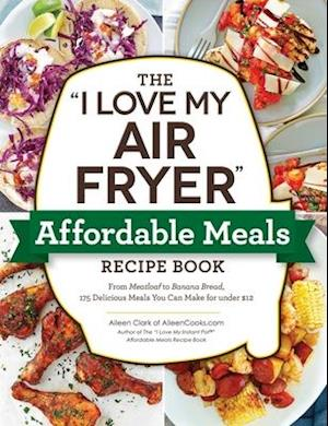 The I Love My Air Fryer Affordable Meals Recipe Book