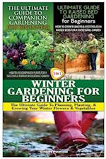 The Ultimate Guide to Companion Gardening for Beginners & the Ultimate Guide to Raised Bed Gardening for Beginners & Winter Gardening for Beginners