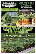The Ultimate Guide to Greenhouse Gardening for Beginners & the Ultimate Guide to Raised Bed Gardening for Beginners & the Ultimate Guide to Vegetable
