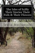 The Isles of Scilly Their Stories Their Folk & Their Flowers