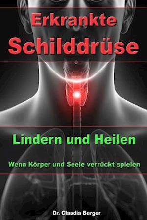 Bog, paperback Erkrankte Schilddruse - Lindern Und Heilen - Wenn Korper Und Seele Verruckt Spielen af Dr Claudia Berger