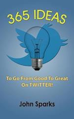 365 Ideas to Go from Good to Great on Twitter! af John Sparks