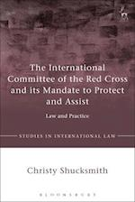 The International Committee of the Red Cross and its Mandate to Protect and Assist (Studies in International Law)