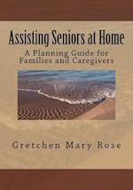 Assisting Seniors at Home, a Planning Guide for Families and Caregivers