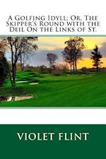 A Golfing Idyll; Or, the Skipper's Round with the Deil on the Links of St. af Violet Flint