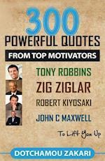 300 Powerful Quotes from Top Motivators Tony Robbins, Zig Ziglar, Robert Kiyosaki, John C Maxwell ... to Lift You Up.