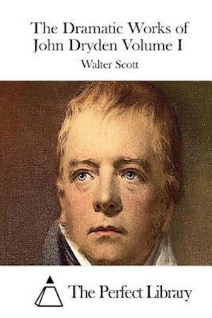 The Dramatic Works of John Dryden Volume I