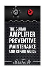 The Guitar Amplifier Preventive Maintenence and Repair Guide