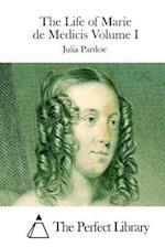 The Life of Marie de Medicis Volume I