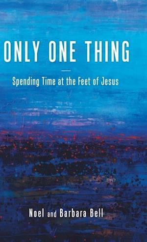 Bog, hardback Only One Thing: Spending Time at the Feet of Jesus af Noel and Barbara Bell