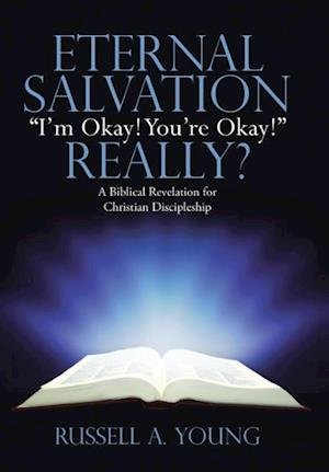"Eternal Salvation ""I'm Okay! You're Okay!"" Really?: A Biblical Revelation for Christian Discipleship"