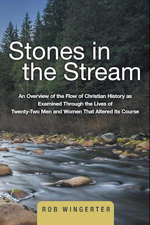 Bog, hæftet Stones in the Stream: An Overview of the Flow of Christian History as Examined Through the Lives of Twenty-Two Men and Women That Altered Its Course af Rob Wingerter