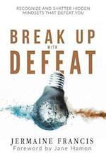Break Up with Defeat: Recognize and Shatter Hidden Mindsets That Defeat You