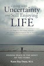 Living with Uncertainty and Still Enjoying Life: A Family Survival Guide for Lives Interrupted by a Crisis