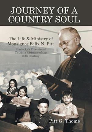 Journey of a Country Soul: The Life & Ministry of Monsignor Felix N. Pitt, Kentucky's Preeminent Catholic Educator of the 20th Century