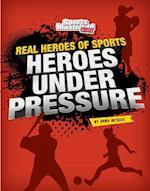 Heroes Under Pressure (Real Heroes of Sports)