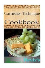 Garnishes Technique 101. Delicious, Nutritious, Low Budget, Mouth Watering Garnishes Technique Cookbook