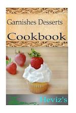 Garnishes Desserts 101. Delicious, Nutritious, Low Budget, Mouth Watering Garnishes Desserts Cookbook