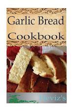Garlic Bread 101. Delicious, Nutritious, Low Budget, Mouth Watering Garlic Bread Cookbook