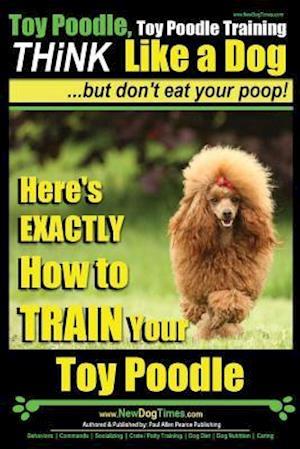 Bog, paperback Toy Poodle, Toy Poodle Training Think Like a Dog...But Don't Eat Your Poop! af MR Paul Allen Pearce