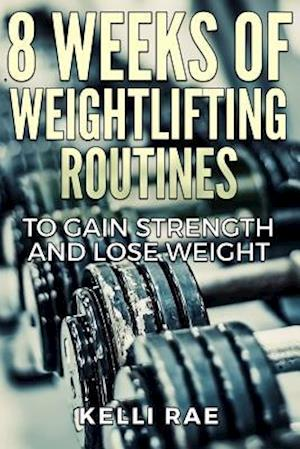 Bog, paperback 8 Weeks of Weightlifting Routines to Gain Strength and Lose Weight af Kelli Rae