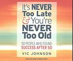 It's Never Too Late & You're Never Too Old