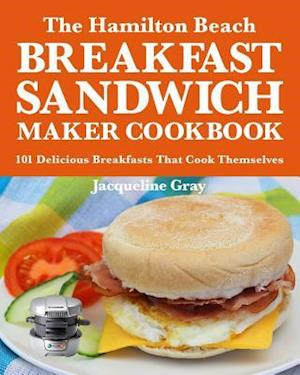 Bog, paperback The Hamilton Beach Breakfast Sandwich Maker Cookbook af Jacqueline Gray