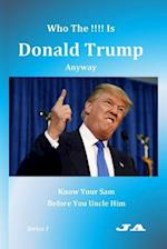 Who the !!!! Is Donald Trump Anyway