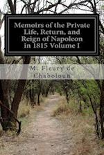 Memoirs of the Private Life, Return, and Reign of Napoleon in 1815 Volume I