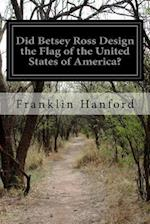 Did Betsey Ross Design the Flag of the United States of America? af Franklin Hanford