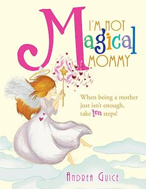 I'm Not Magical Mommy: When Being a Mother Just Isn't Enough, Take Ten Steps!