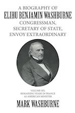 A BIOGRAPHY OF ELIHU BENJAMIN WASHBURNE CONGRESSMAN, SECRETARY OF STATE, ENVOY EXTRAORDINARY: VOLUME SIX: REMAINING YEARS IN FRANCE AS AMERICAN MINIST af Mark Washburne