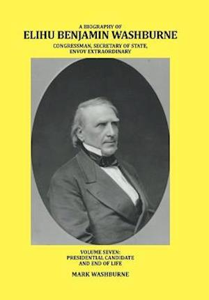 A BIOGRAPHY OF ELIHU BENJAMIN WASHBURNE CONGRESSMAN, SECRETARY OF STATE, ENVOY EXTRAORDINARY: VOLUME SEVEN: PRESIDENTIAL CANDIDATE AND END OF LIFE